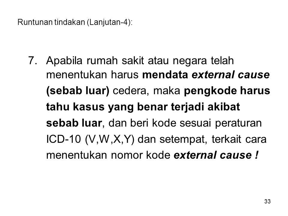 Runtunan tindakan (Lanjutan-4): 7.Apabila rumah sakit atau negara telah menentukan harus mendata external cause (sebab luar) cedera, maka pengkode harus tahu kasus yang benar terjadi akibat sebab luar, dan beri kode sesuai peraturan ICD-10 (V,W,X,Y) dan setempat, terkait cara menentukan nomor kode external cause .