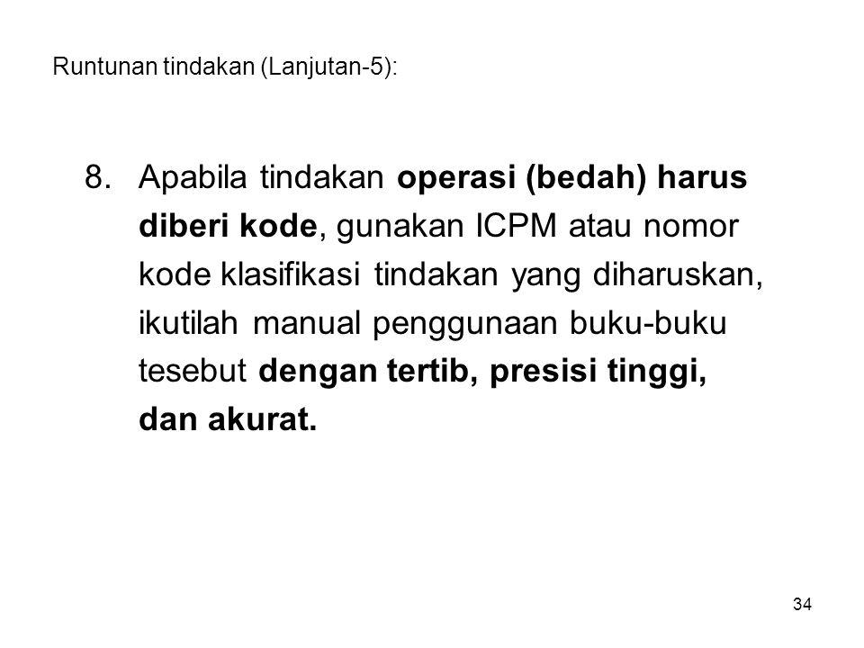 Runtunan tindakan (Lanjutan-5): 8.Apabila tindakan operasi (bedah) harus diberi kode, gunakan ICPM atau nomor kode klasifikasi tindakan yang diharuska