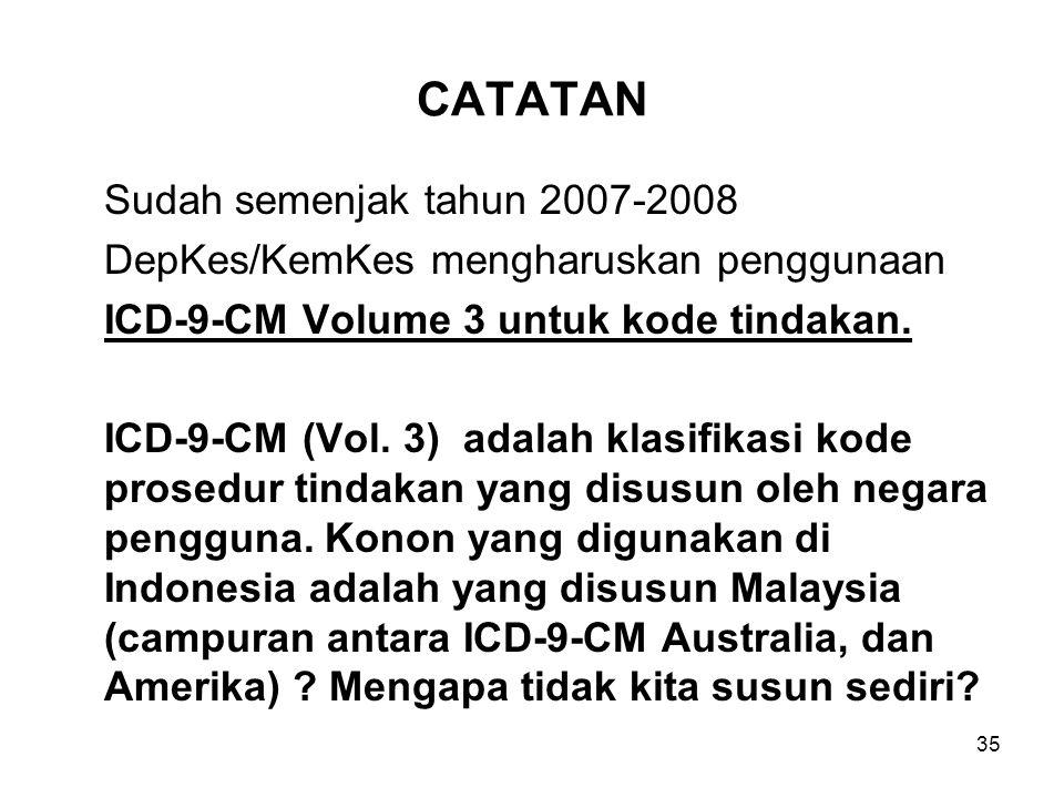 CATATAN Sudah semenjak tahun 2007-2008 DepKes/KemKes mengharuskan penggunaan ICD-9-CM Volume 3 untuk kode tindakan. ICD-9-CM (Vol. 3) adalah klasifika