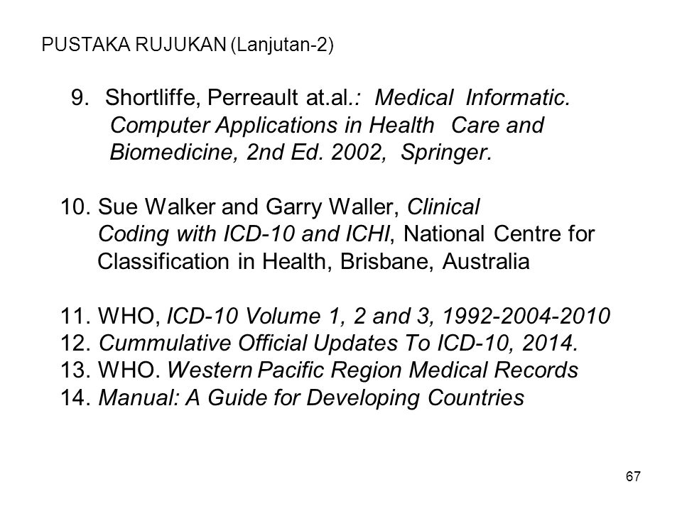 PUSTAKA RUJUKAN (Lanjutan-2) 9.Shortliffe, Perreault at.al.: Medical Informatic. Computer Applications in Health Care and Biomedicine, 2nd Ed. 2002, S