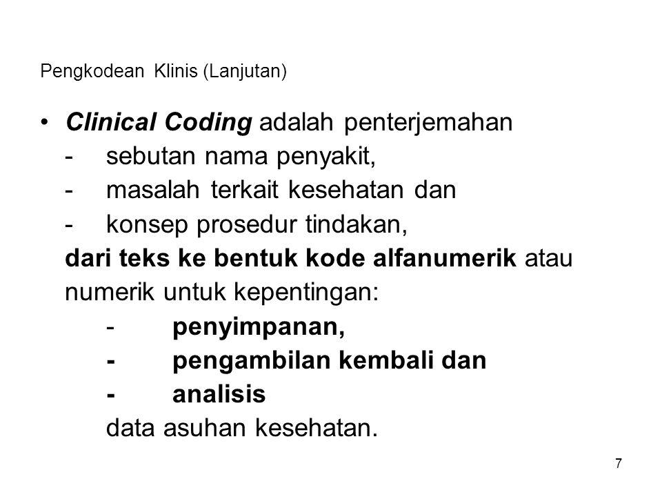 Pengkodean Klinis (Lanjutan) Clinical Coding adalah penterjemahan -sebutan nama penyakit, -masalah terkait kesehatan dan -konsep prosedur tindakan, dari teks ke bentuk kode alfanumerik atau numerik untuk kepentingan: -penyimpanan, -pengambilan kembali dan -analisis data asuhan kesehatan.