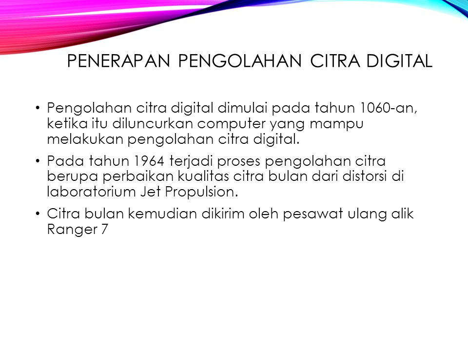 PENERAPAN PENGOLAHAN CITRA DIGITAL Pengolahan citra digital dimulai pada tahun 1060-an, ketika itu diluncurkan computer yang mampu melakukan pengolaha