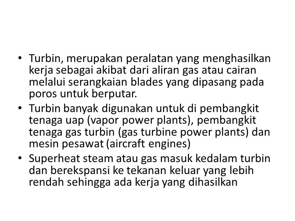 Turbin, merupakan peralatan yang menghasilkan kerja sebagai akibat dari aliran gas atau cairan melalui serangkaian blades yang dipasang pada poros untuk berputar.