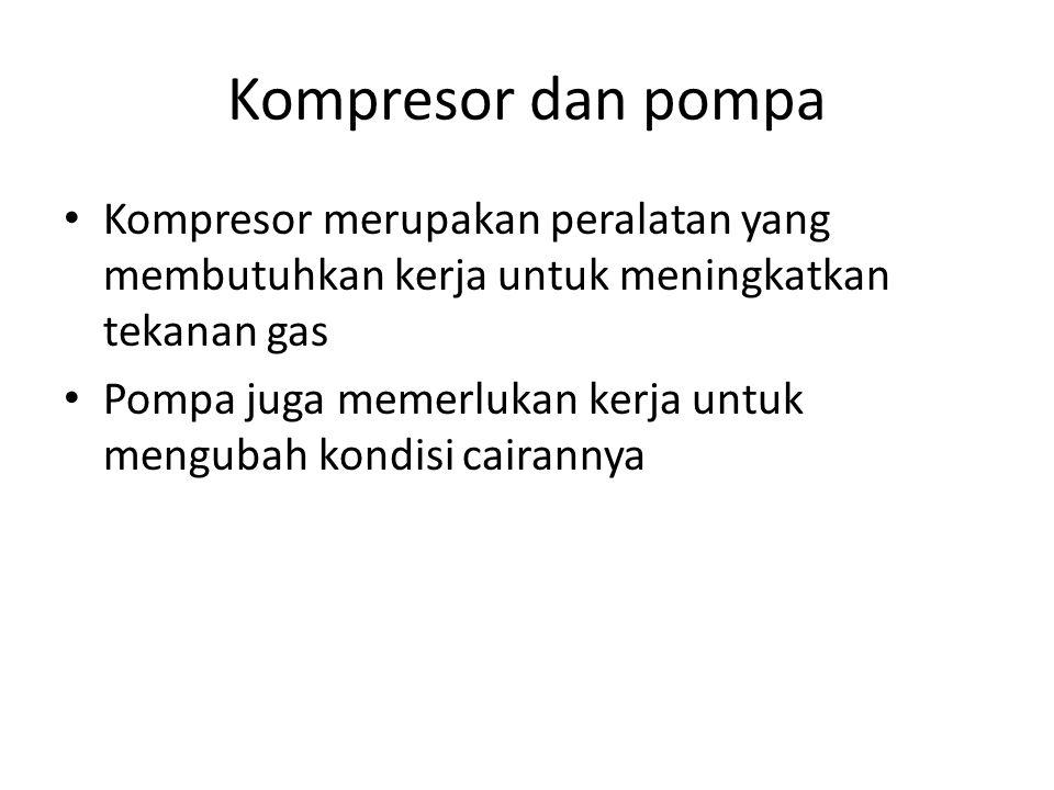 Kompresor dan pompa Kompresor merupakan peralatan yang membutuhkan kerja untuk meningkatkan tekanan gas Pompa juga memerlukan kerja untuk mengubah kondisi cairannya