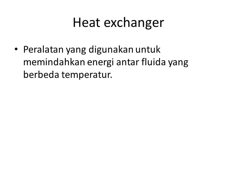 Heat exchanger Peralatan yang digunakan untuk memindahkan energi antar fluida yang berbeda temperatur.