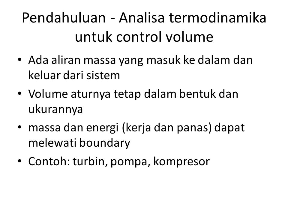 Pendahuluan - Analisa termodinamika untuk control volume Ada aliran massa yang masuk ke dalam dan keluar dari sistem Volume aturnya tetap dalam bentuk dan ukurannya massa dan energi (kerja dan panas) dapat melewati boundary Contoh: turbin, pompa, kompresor