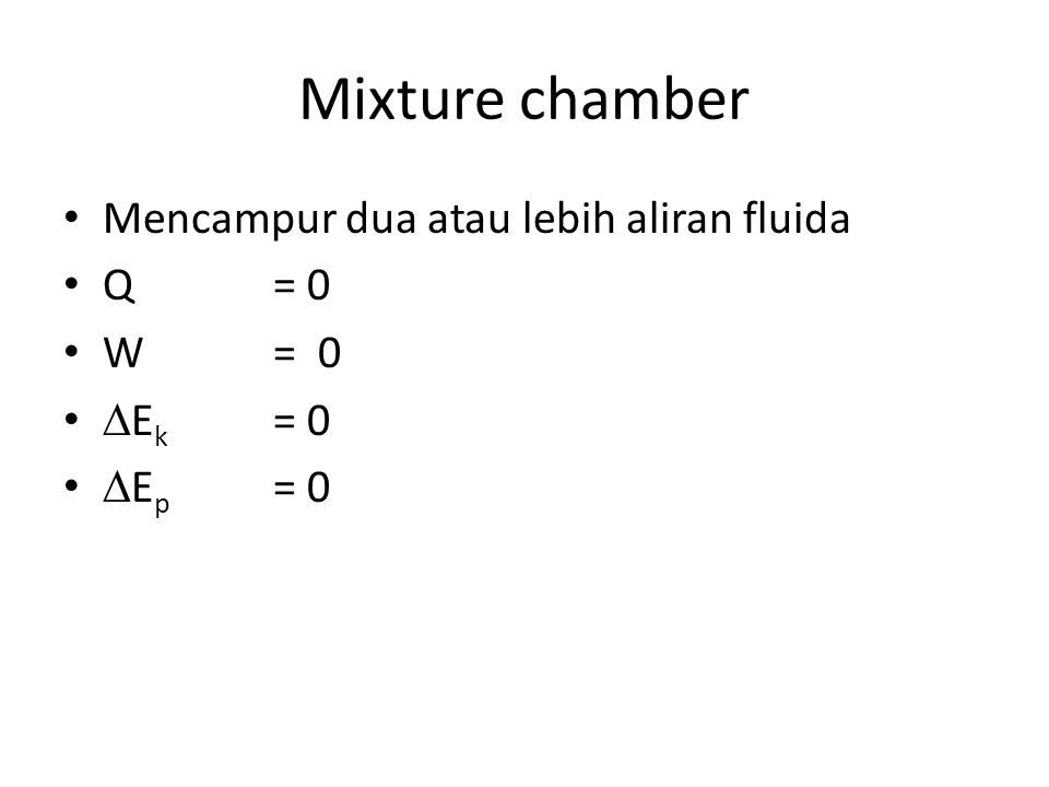 Mixture chamber Mencampur dua atau lebih aliran fluida Q = 0 W= 0  E k = 0  E p = 0
