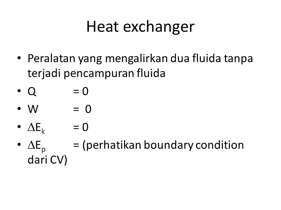 Heat exchanger Peralatan yang mengalirkan dua fluida tanpa terjadi pencampuran fluida Q = 0 W= 0  E k = 0  E p = (perhatikan boundary condition dari
