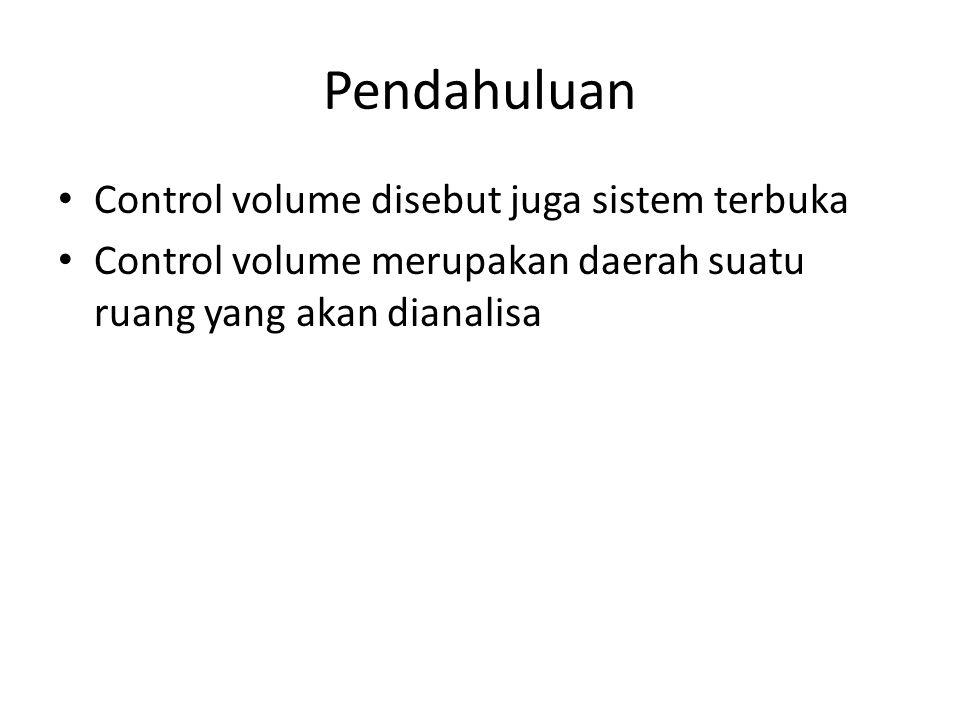Pendahuluan Control volume disebut juga sistem terbuka Control volume merupakan daerah suatu ruang yang akan dianalisa