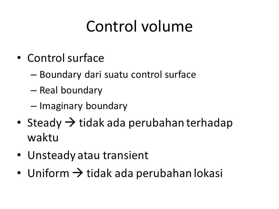 Control volume Control surface – Boundary dari suatu control surface – Real boundary – Imaginary boundary Steady  tidak ada perubahan terhadap waktu Unsteady atau transient Uniform  tidak ada perubahan lokasi