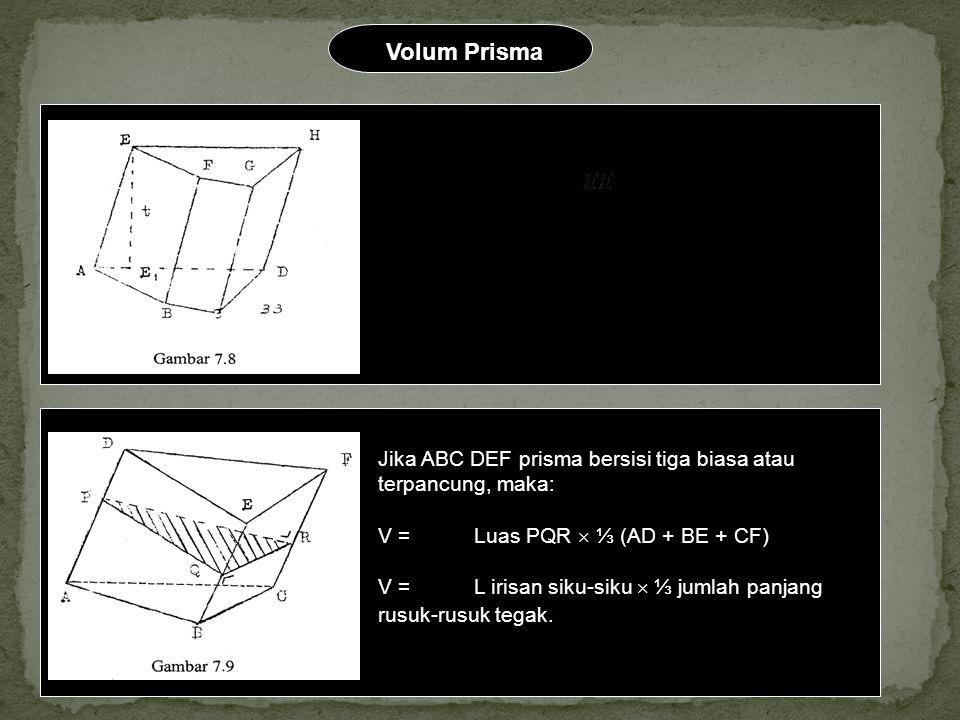 Volum Prisma Jika ABCD EFGH prisma sembarang, maka V = Luas ABCD , V = L alas  t Jika ABC DEF prisma bersisi tiga biasa atau terpancung, maka: V =Lu