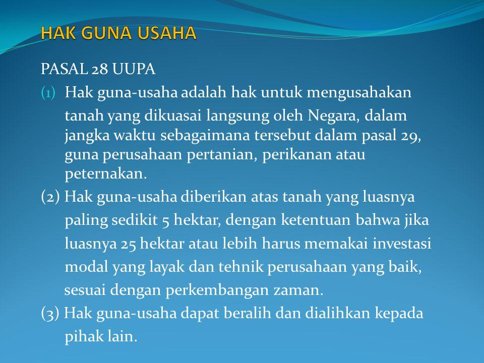 PASAL 28 UUPA (1) Hak guna-usaha adalah hak untuk mengusahakan tanah yang dikuasai langsung oleh Negara, dalam jangka waktu sebagaimana tersebut dalam