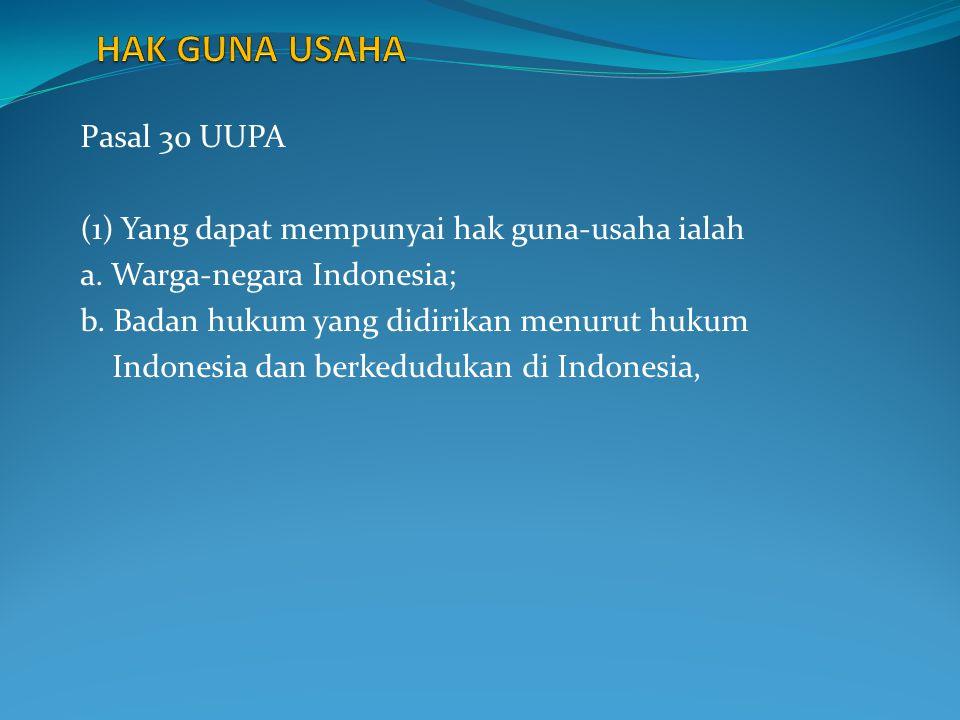 Pasal 30 UUPA (1) Yang dapat mempunyai hak guna-usaha ialah a. Warga-negara Indonesia; b. Badan hukum yang didirikan menurut hukum Indonesia dan berke