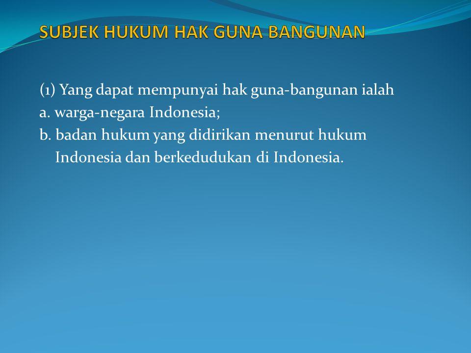 (1) Yang dapat mempunyai hak guna-bangunan ialah a. warga-negara Indonesia; b. badan hukum yang didirikan menurut hukum Indonesia dan berkedudukan di