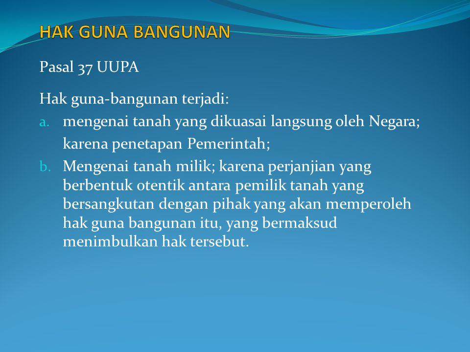 Pasal 37 UUPA Hak guna-bangunan terjadi: a. mengenai tanah yang dikuasai langsung oleh Negara; karena penetapan Pemerintah; b. Mengenai tanah milik; k