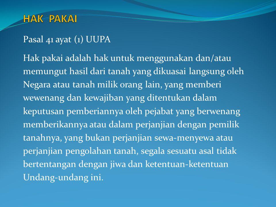 Pasal 41 ayat (1) UUPA Hak pakai adalah hak untuk menggunakan dan/atau memungut hasil dari tanah yang dikuasai langsung oleh Negara atau tanah milik o