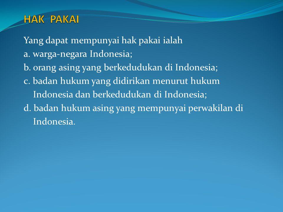 Yang dapat mempunyai hak pakai ialah a. warga-negara Indonesia; b. orang asing yang berkedudukan di Indonesia; c. badan hukum yang didirikan menurut h