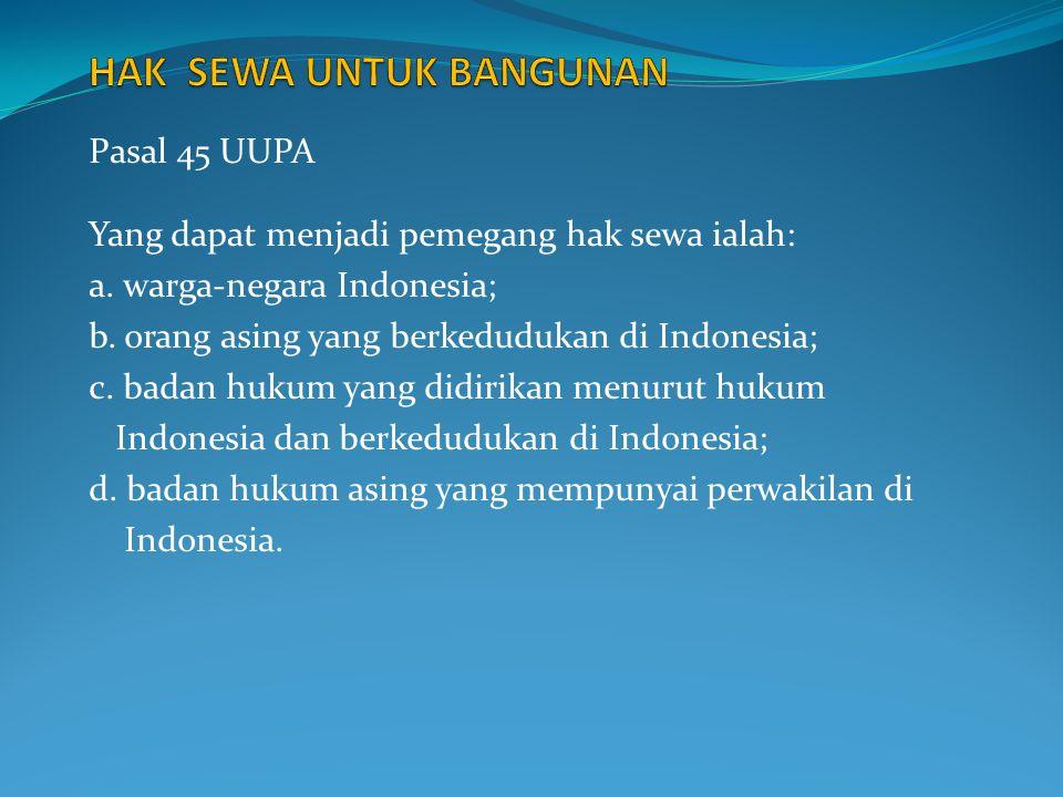 Pasal 45 UUPA Yang dapat menjadi pemegang hak sewa ialah: a. warga-negara Indonesia; b. orang asing yang berkedudukan di Indonesia; c. badan hukum yan