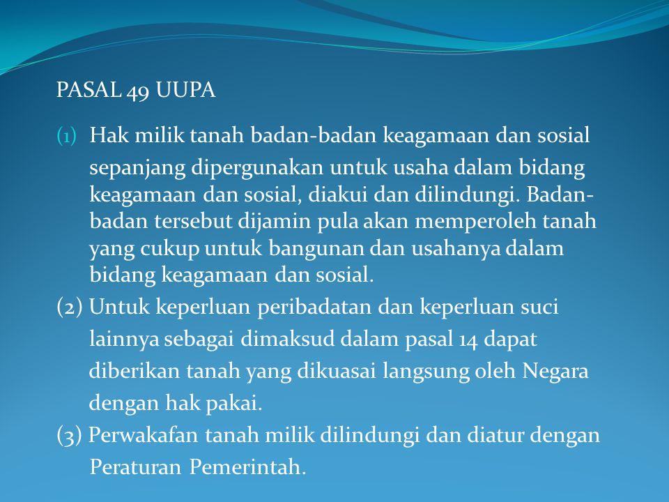 PASAL 49 UUPA (1) Hak milik tanah badan-badan keagamaan dan sosial sepanjang dipergunakan untuk usaha dalam bidang keagamaan dan sosial, diakui dan di
