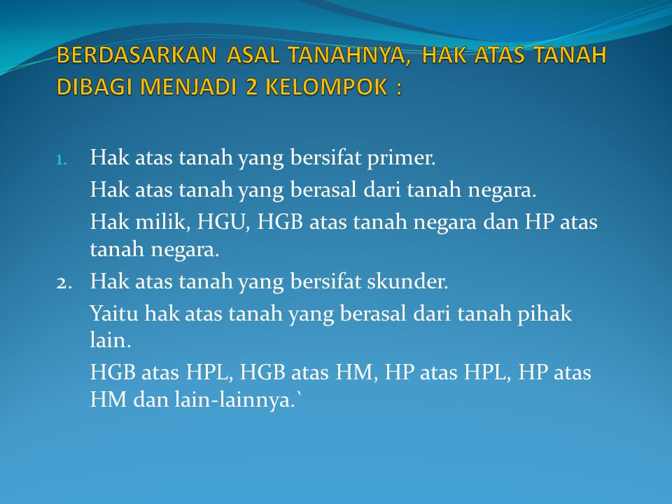 1. Hak atas tanah yang bersifat primer. Hak atas tanah yang berasal dari tanah negara. Hak milik, HGU, HGB atas tanah negara dan HP atas tanah negara.