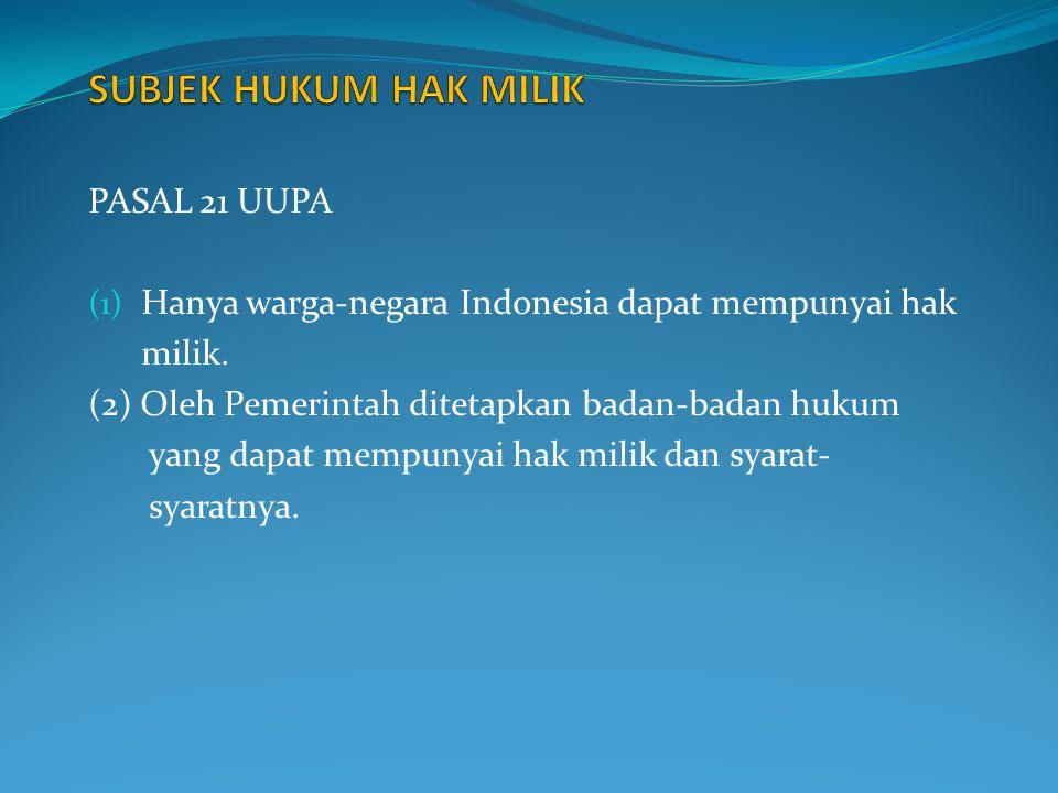 PASAL 21 UUPA (1) Hanya warga-negara Indonesia dapat mempunyai hak milik. (2) Oleh Pemerintah ditetapkan badan-badan hukum yang dapat mempunyai hak mi