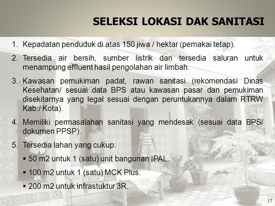 SELEKSI LOKASI DAK SANITASI 1.Kepadatan penduduk di atas 150 jiwa / hektar (pemakai tetap). 2.Tersedia air bersih, sumber listrik dan tersedia saluran