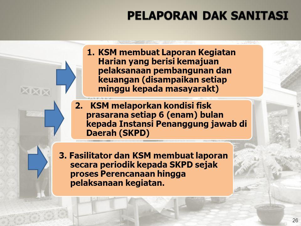 26 PELAPORAN DAK SANITASI 3. Fasilitator dan KSM membuat laporan secara periodik kepada SKPD sejak proses Perencanaan hingga pelaksanaan kegiatan. 2.