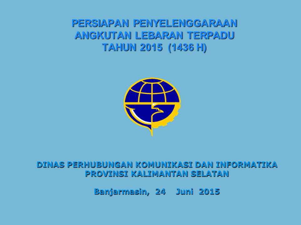 PERSIAPAN PENYELENGGARAAN ANGKUTAN LEBARAN TERPADU TAHUN 2015 (1436 H) DINAS PERHUBUNGAN KOMUNIKASI DAN INFORMATIKA PROVINSI KALIMANTAN SELATAN Banjarmasin, 24 Juni 2015