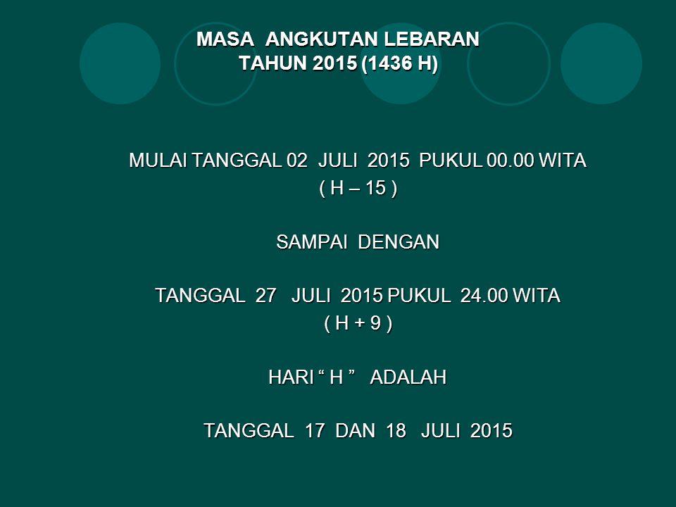 MASA ANGKUTAN LEBARAN TAHUN 2015 (1436 H) MULAI TANGGAL 02 JULI 2015 PUKUL 00.00 WITA ( H – 15 ) SAMPAI DENGAN TANGGAL 27 JULI 2015 PUKUL 24.00 WITA ( H + 9 ) HARI H ADALAH TANGGAL 17 DAN 18 JULI 2015