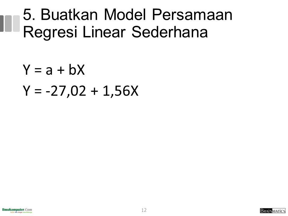 5. Buatkan Model Persamaan Regresi Linear Sederhana Y = a + bX Y = -27,02 + 1,56X 12