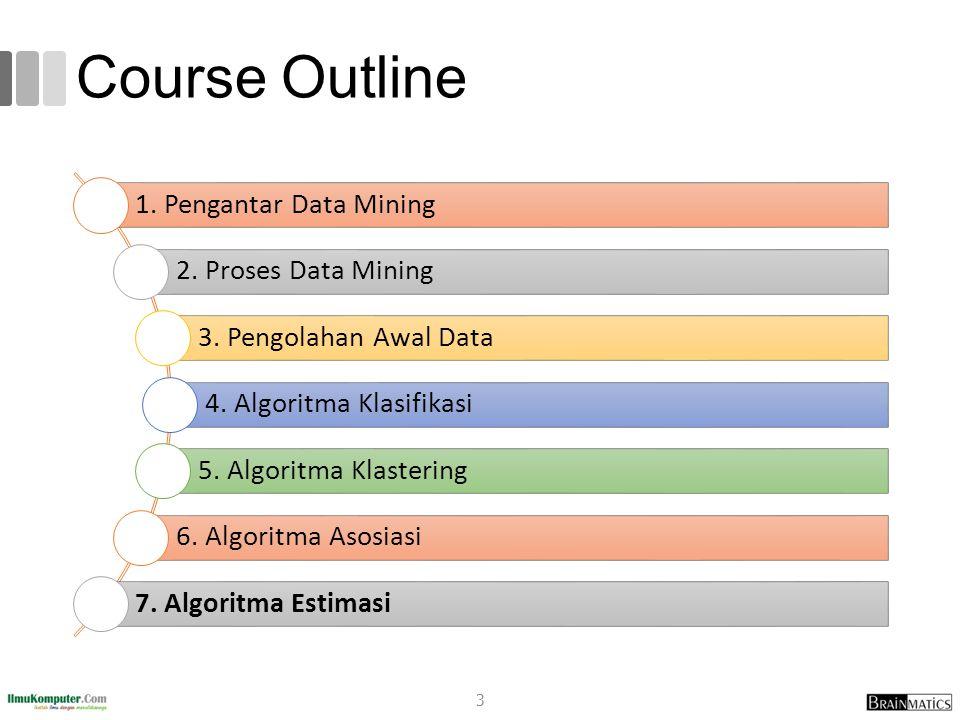 Course Outline 1. Pengantar Data Mining 2. Proses Data Mining 3. Pengolahan Awal Data 4. Algoritma Klasifikasi 5. Algoritma Klastering 6. Algoritma As