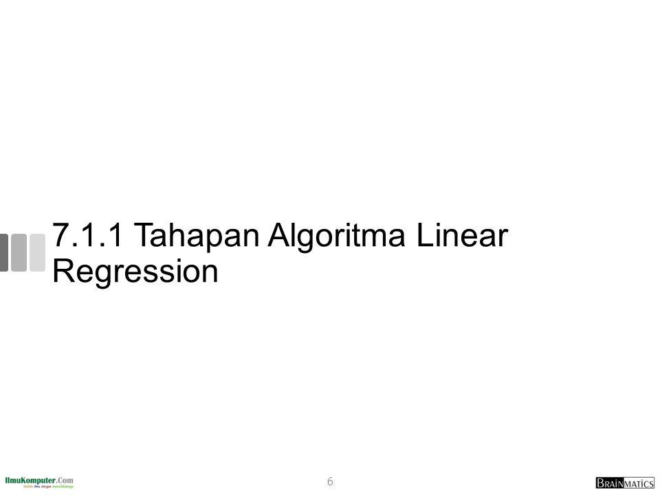 Tahapan Algoritma Linear Regression 1.Siapkan data 2.Identifikasi Atribut dan Label 3.Hitung X², Y², XY dan total dari masing- masingnya 4.Hitung a dan b berdasarkan persamaan yang sudah ditentukan 5.Buat Model Persamaan Regresi Linear Sederhana 7