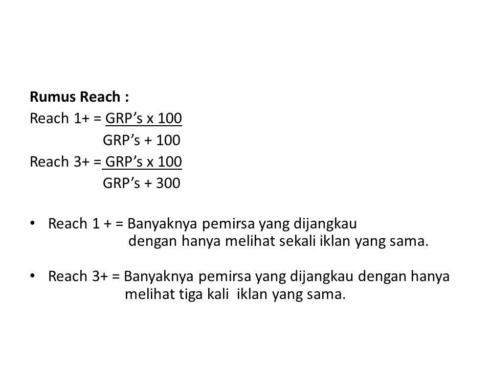 Rumus Reach : Reach 1+ = GRP's x 100 GRP's + 100 Reach 3+ = GRP's x 100 GRP's + 300 Reach 1 + = Banyaknya pemirsa yang dijangkau dengan hanya melihat