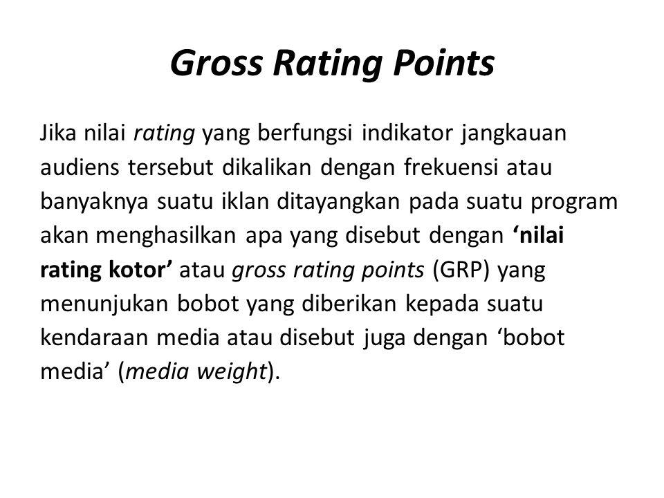 Gross Rating Points Jika nilai rating yang berfungsi indikator jangkauan audiens tersebut dikalikan dengan frekuensi atau banyaknya suatu iklan ditaya
