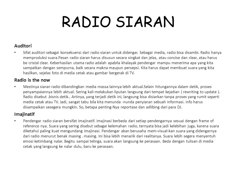 RADIO SIARAN Auditori Sifat auditori sebagai konsekuensi dari radio siaran untuk didengar. Sebagai media, radio bisa disambi. Radio hanya memproduksi