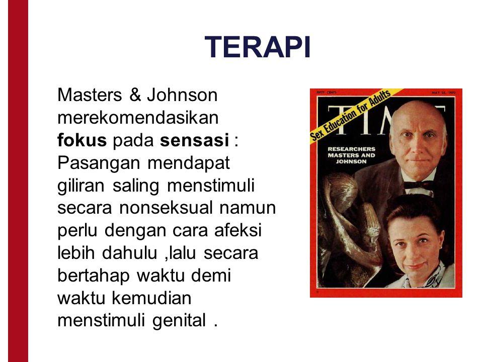 TERAPI Masters & Johnson merekomendasikan fokus pada sensasi : Pasangan mendapat giliran saling menstimuli secara nonseksual namun perlu dengan cara afeksi lebih dahulu,lalu secara bertahap waktu demi waktu kemudian menstimuli genital.