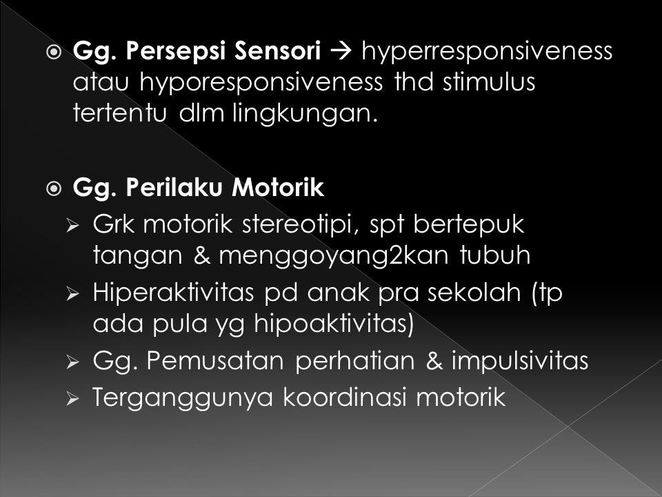  Gg. Persepsi Sensori  hyperresponsiveness atau hyporesponsiveness thd stimulus tertentu dlm lingkungan.  Gg. Perilaku Motorik  Grk motorik stereo