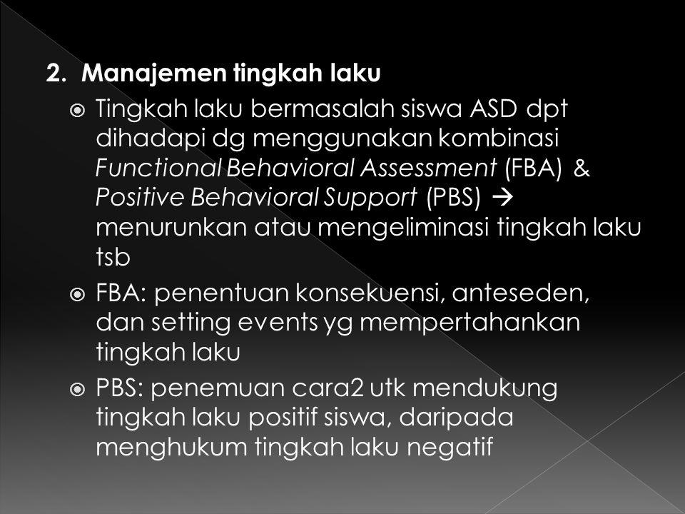 2. Manajemen tingkah laku  Tingkah laku bermasalah siswa ASD dpt dihadapi dg menggunakan kombinasi Functional Behavioral Assessment (FBA) & Positive