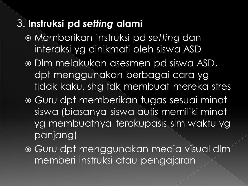 3. Instruksi pd setting alami  Memberikan instruksi pd setting dan interaksi yg dinikmati oleh siswa ASD  Dlm melakukan asesmen pd siswa ASD, dpt me