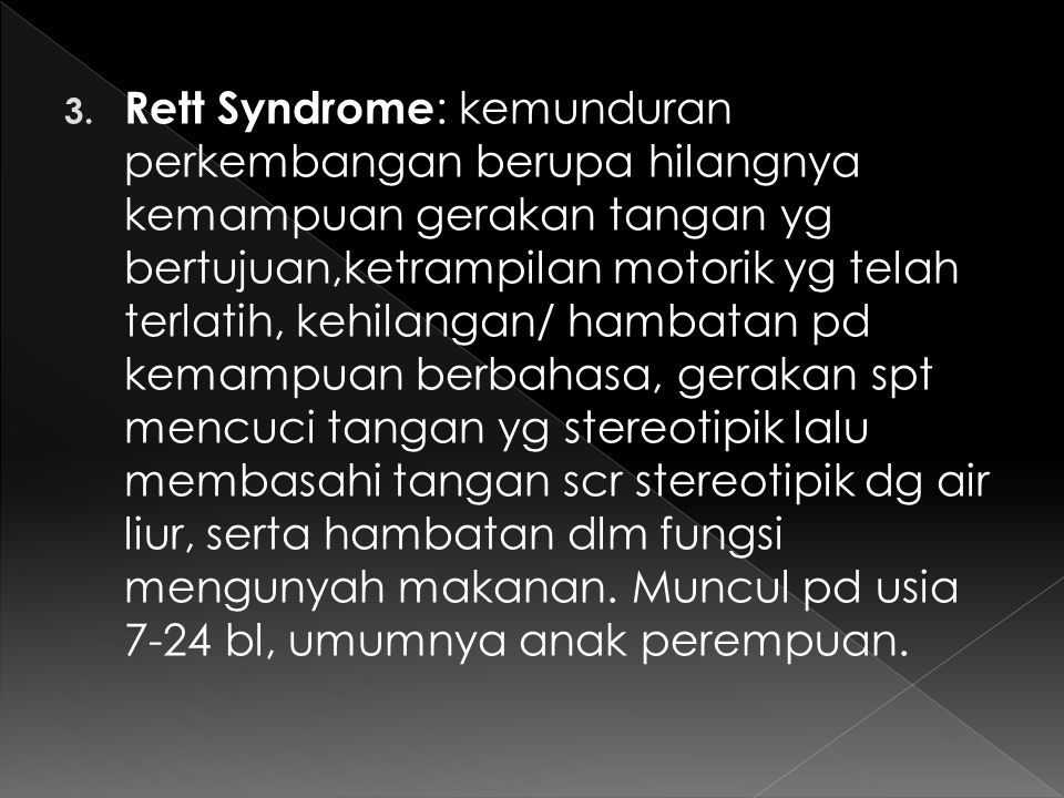 3. Rett Syndrome : kemunduran perkembangan berupa hilangnya kemampuan gerakan tangan yg bertujuan,ketrampilan motorik yg telah terlatih, kehilangan/ h