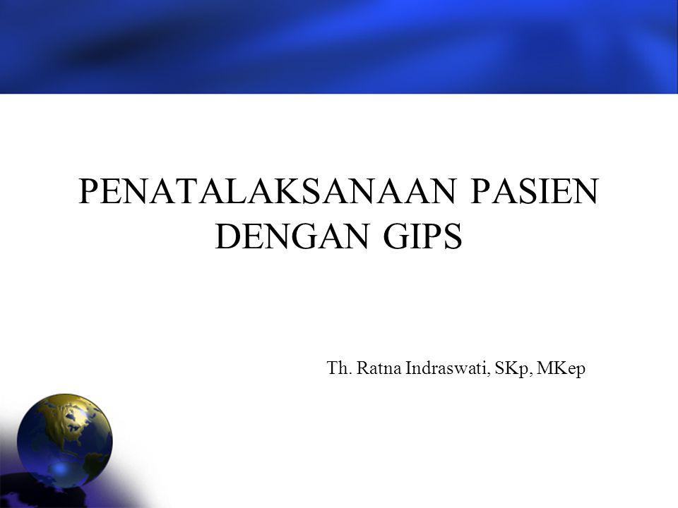 PENATALAKSANAAN PASIEN DENGAN GIPS Th. Ratna Indraswati, SKp, MKep