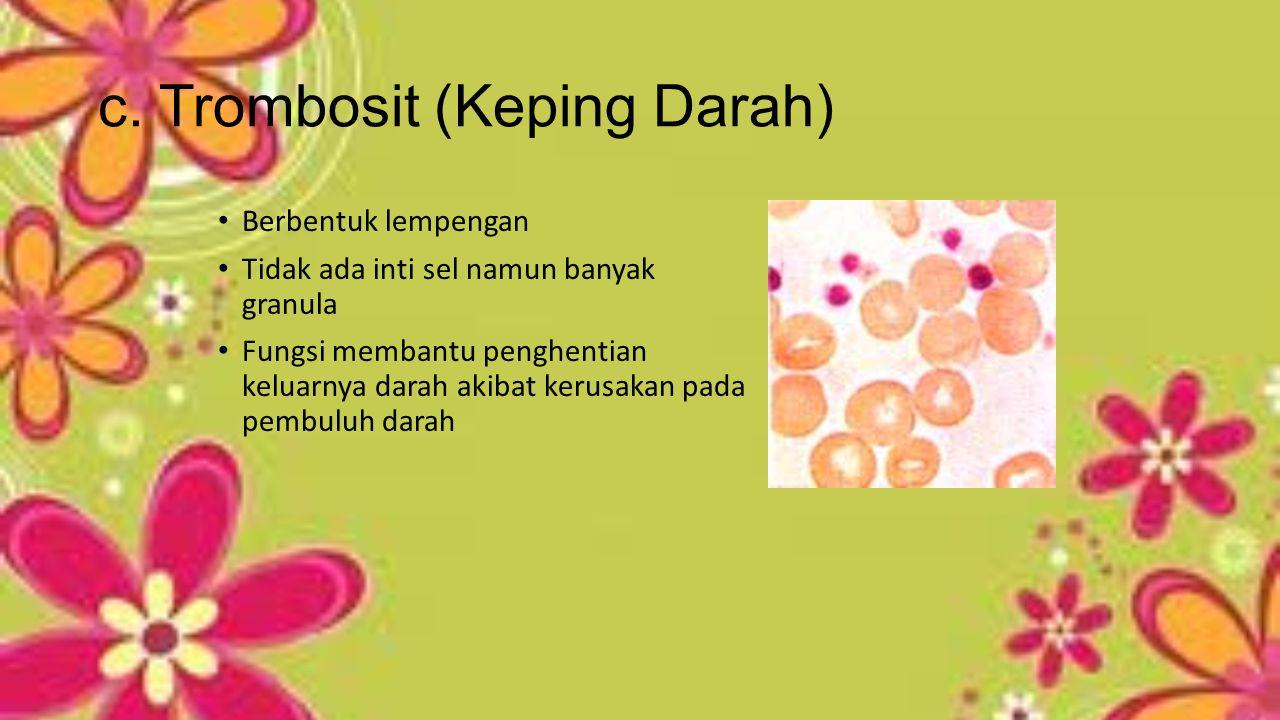 c. Trombosit (Keping Darah) Berbentuk lempengan Tidak ada inti sel namun banyak granula Fungsi membantu penghentian keluarnya darah akibat kerusakan p