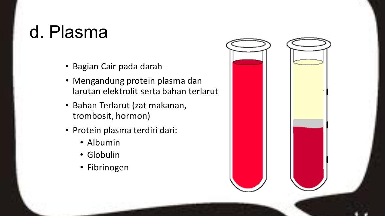d. Plasma Bagian Cair pada darah Mengandung protein plasma dan larutan elektrolit serta bahan terlarut Bahan Terlarut (zat makanan, trombosit, hormon)