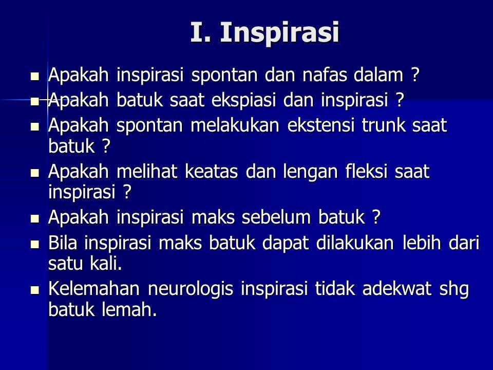 I. Inspirasi I. Inspirasi Apakah inspirasi spontan dan nafas dalam ? Apakah inspirasi spontan dan nafas dalam ? Apakah batuk saat ekspiasi dan inspira