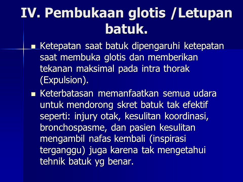 IV. Pembukaan glotis /Letupan batuk. Ketepatan saat batuk dipengaruhi ketepatan saat membuka glotis dan memberikan tekanan maksimal pada intra thorak