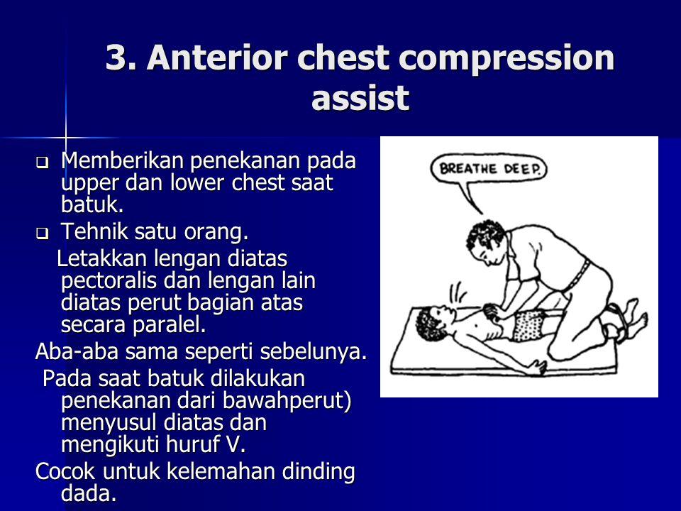 3. Anterior chest compression assist  Memberikan penekanan pada upper dan lower chest saat batuk.  Tehnik satu orang. Letakkan lengan diatas pectora