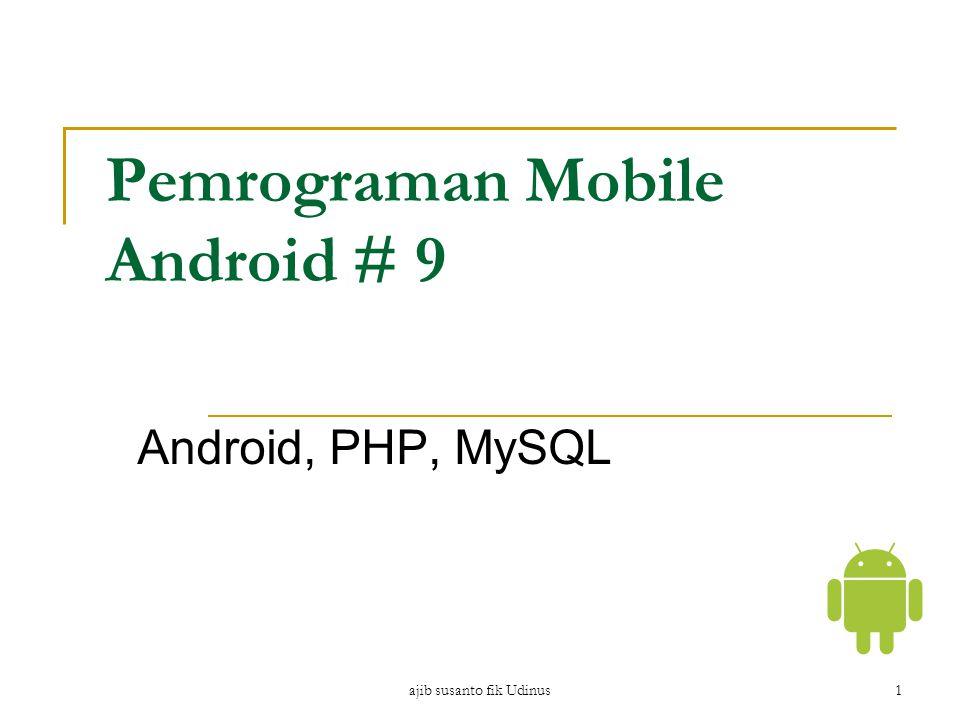 ajib susanto fik Udinus1 Pemrograman Mobile Android # 9 Android, PHP, MySQL