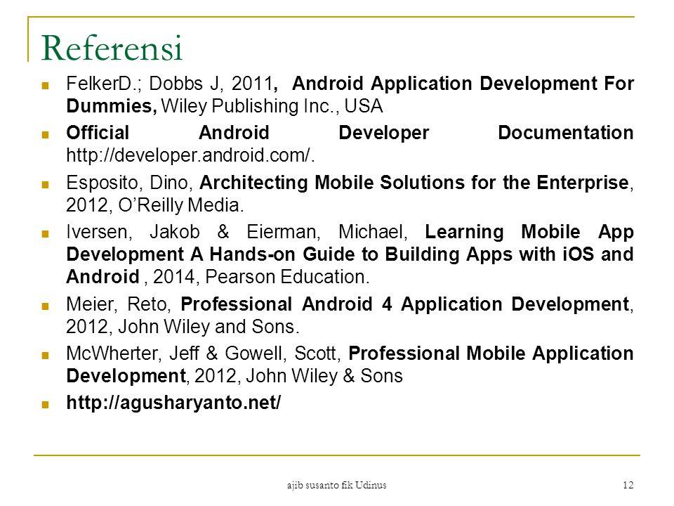 ajib susanto fik Udinus 12 Referensi FelkerD.; Dobbs J, 2011, Android Application Development For Dummies, Wiley Publishing Inc., USA Official Android Developer Documentation http://developer.android.com/.