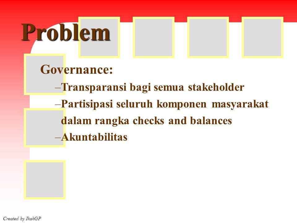 Faktor Created by IkakGP Governance: –Transparansi bagi semua stakeholder –Partisipasi seluruh komponen masyarakat dalam rangka checks and balances –Akuntabilitas Problem