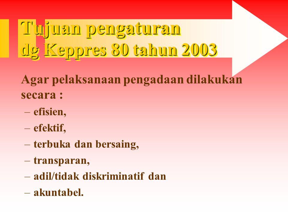 Tujuan pengaturan dg Keppres 80 tahun 2003 Agar pelaksanaan pengadaan dilakukan secara : –efisien, –efektif, –terbuka dan bersaing, –transparan, –adil/tidak diskriminatif dan –akuntabel.